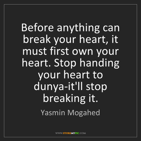 Yasmin Mogahed: Before anything can break your heart, it must first own...