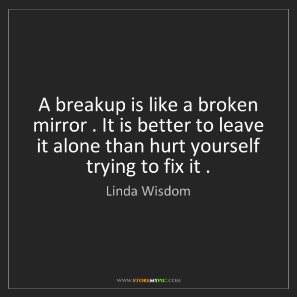 Linda Wisdom: A breakup is like a broken mirror . It is better to leave...