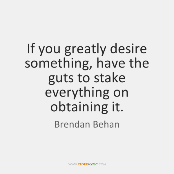 If you greatly desire something, have the guts to stake everything on ...