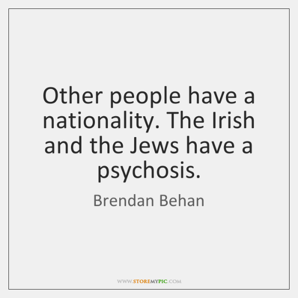 Other people have a nationality. The Irish and the Jews have a ...