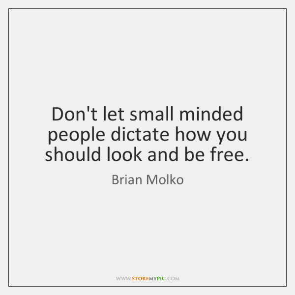 Don't let small minded people dictate how you should look and be ...