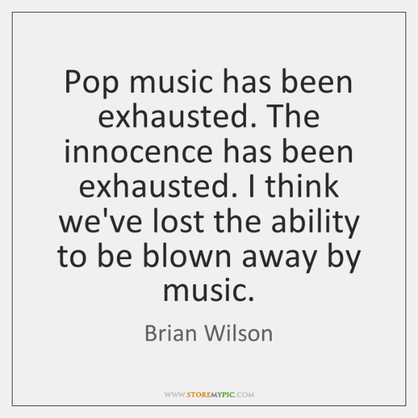 Pop music has been exhausted. The innocence has been exhausted. I think ...