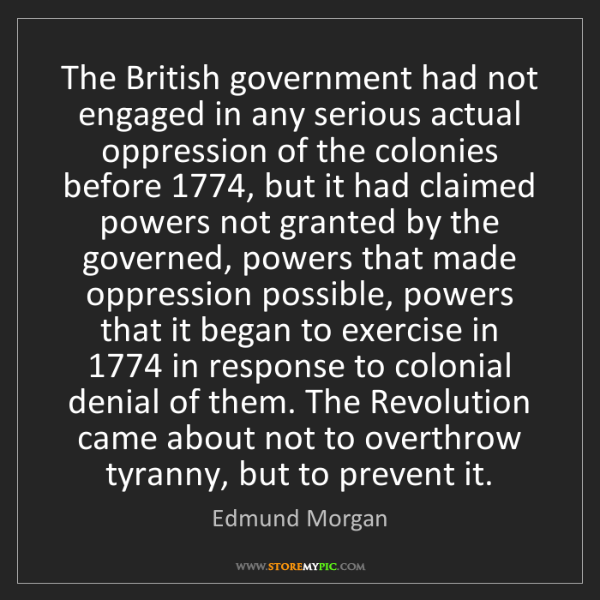 Edmund Morgan: The British government had not engaged in any serious...
