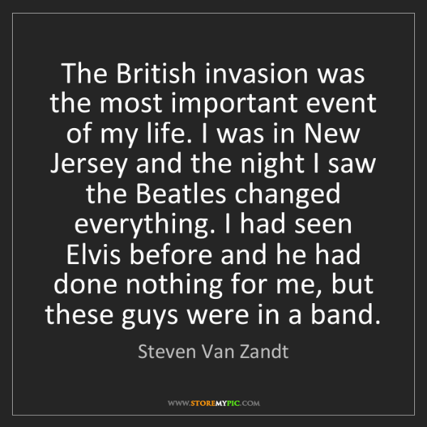 Steven Van Zandt: The British invasion was the most important event of...