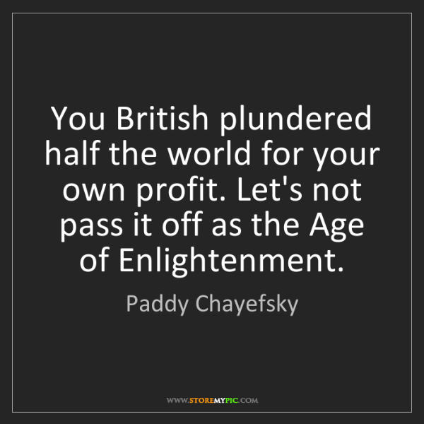 Paddy Chayefsky: You British plundered half the world for your own profit....