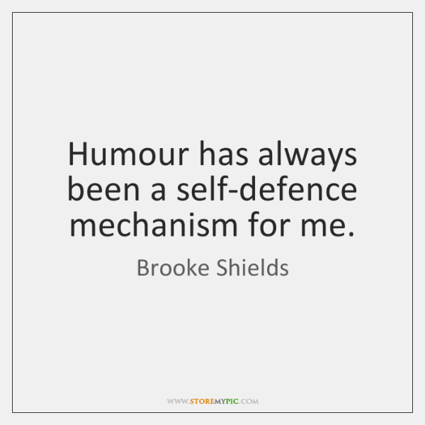 Humour has always been a self-defence mechanism for me.