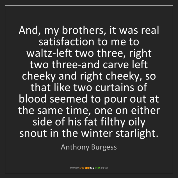 Anthony Burgess: And, my brothers, it was real satisfaction to me to waltz-left...