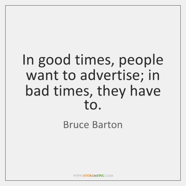 In good times, people want to advertise; in bad times, they have ...