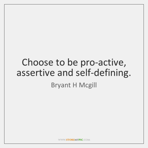 Choose to be pro-active, assertive and self-defining.