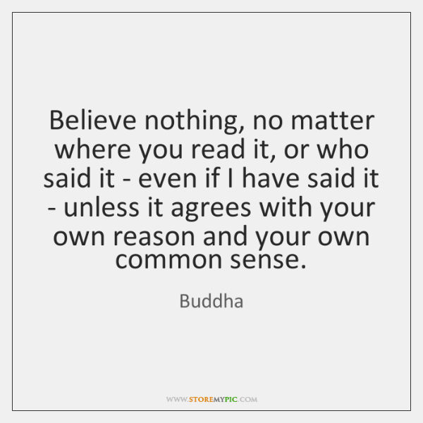 Believe nothing, no matter where you read it, or who said it ...