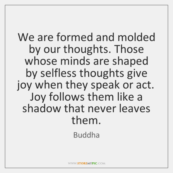 We are formed and molded by our thoughts. Those whose minds are ...