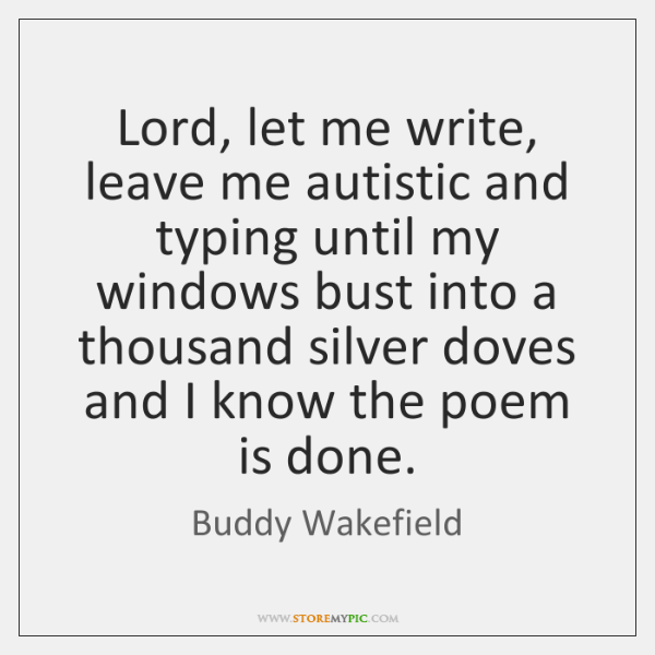 Lord, let me write, leave me autistic and typing until my windows ...