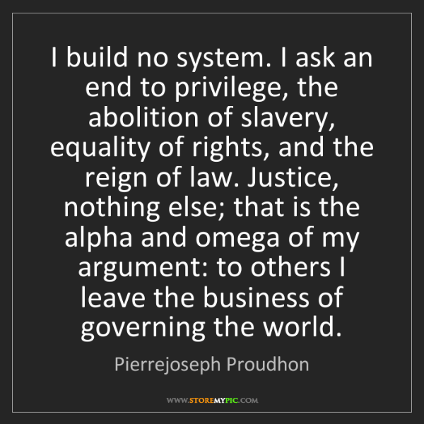 Pierrejoseph Proudhon: I build no system. I ask an end to privilege, the abolition...