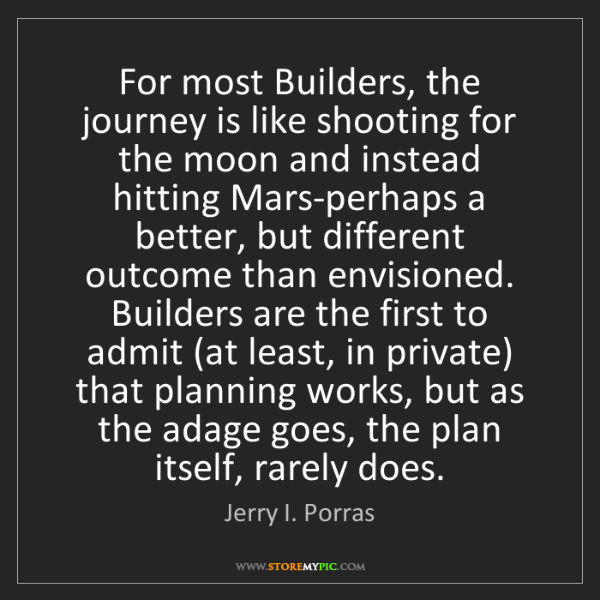 Jerry I. Porras: For most Builders, the journey is like shooting for the...