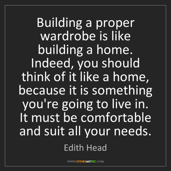 Edith Head: Building a proper wardrobe is like building a home. Indeed,...