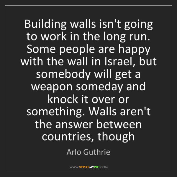 Arlo Guthrie: Building walls isn't going to work in the long run. Some...