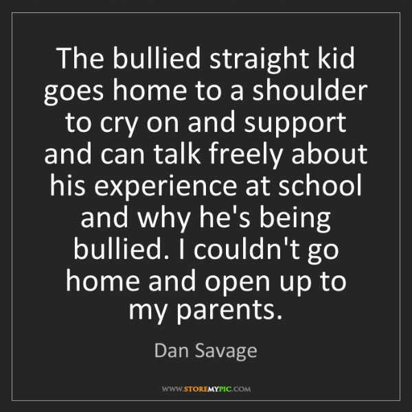 Dan Savage: The bullied straight kid goes home to a shoulder to cry...