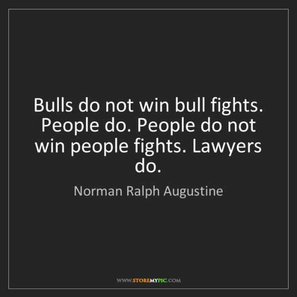 Norman Ralph Augustine: Bulls do not win bull fights. People do. People do not...