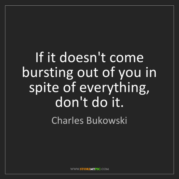 Charles Bukowski: If it doesn't come bursting out of you in spite of everything,...