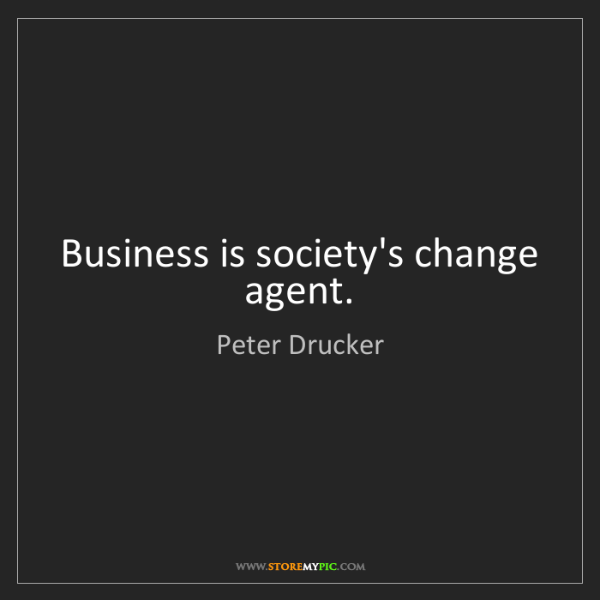 Peter Drucker: Business is society's change agent.