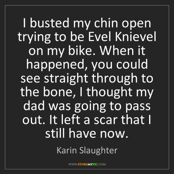 Karin Slaughter: I busted my chin open trying to be Evel Knievel on my...