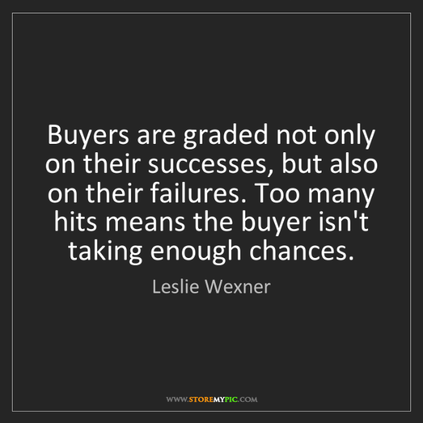 Leslie Wexner: Buyers are graded not only on their successes, but also...