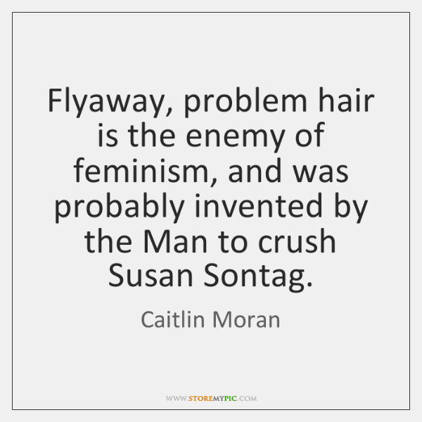 Flyaway, problem hair is the enemy of feminism, and was probably invented ...