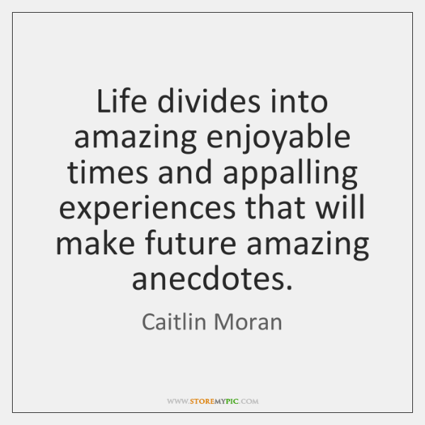 Life divides into amazing enjoyable times and appalling experiences that will make ...