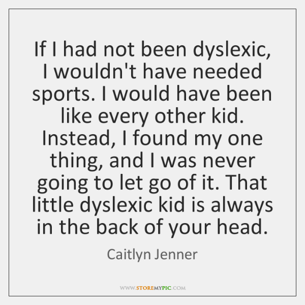If I had not been dyslexic, I wouldn't have needed sports. I ...