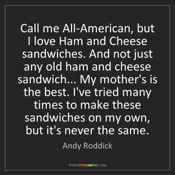 Andy Roddick: Call me All-American, but I love Ham and Cheese sandwiches....