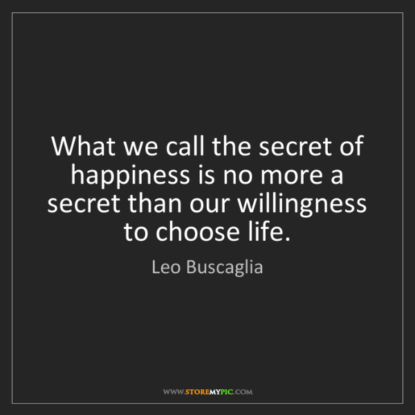 Leo Buscaglia: What we call the secret of happiness is no more a secret...