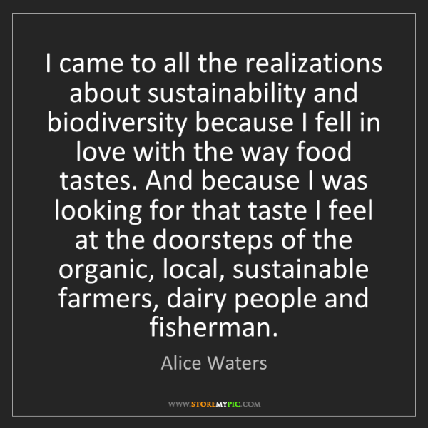 Alice Waters: I came to all the realizations about sustainability and...