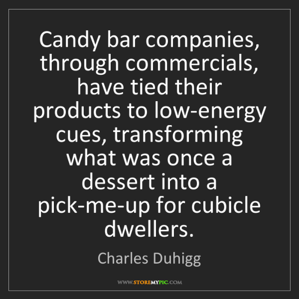 Charles Duhigg: Candy bar companies, through commercials, have tied their...