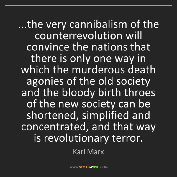 Karl Marx: ...the very cannibalism of the counterrevolution will...