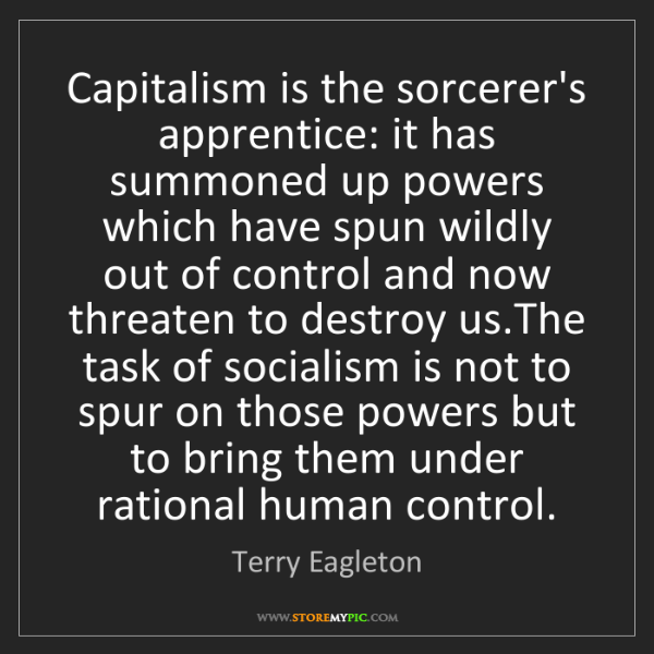 Terry Eagleton: Capitalism is the sorcerer's apprentice: it has summoned...
