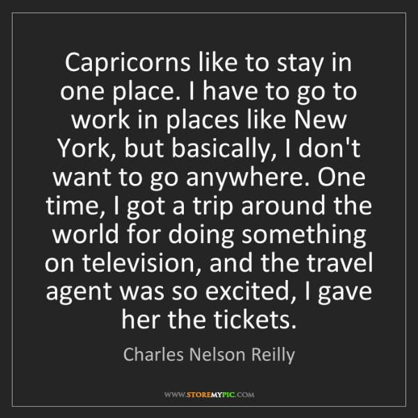 Charles Nelson Reilly: Capricorns like to stay in one place. I have to go to...