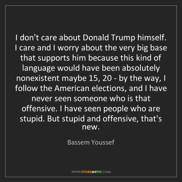 Bassem Youssef: I don't care about Donald Trump himself. I care and I...