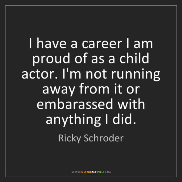 Ricky Schroder: I have a career I am proud of as a child actor. I'm not...