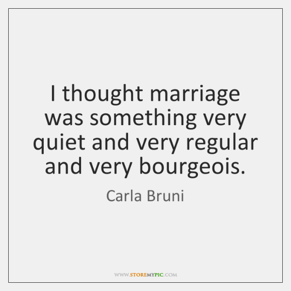 I thought marriage was something very quiet and very regular and very ...