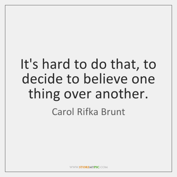 It's hard to do that, to decide to believe one thing over ...