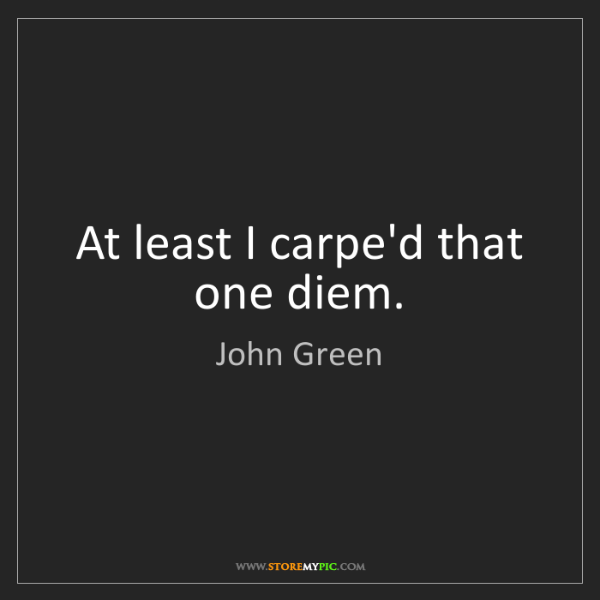 John Green: At least I carpe'd that one diem.