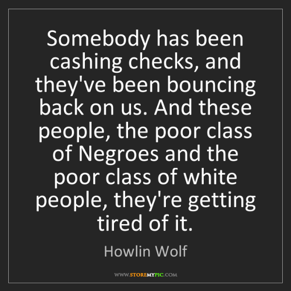 Howlin Wolf: Somebody has been cashing checks, and they've been bouncing...
