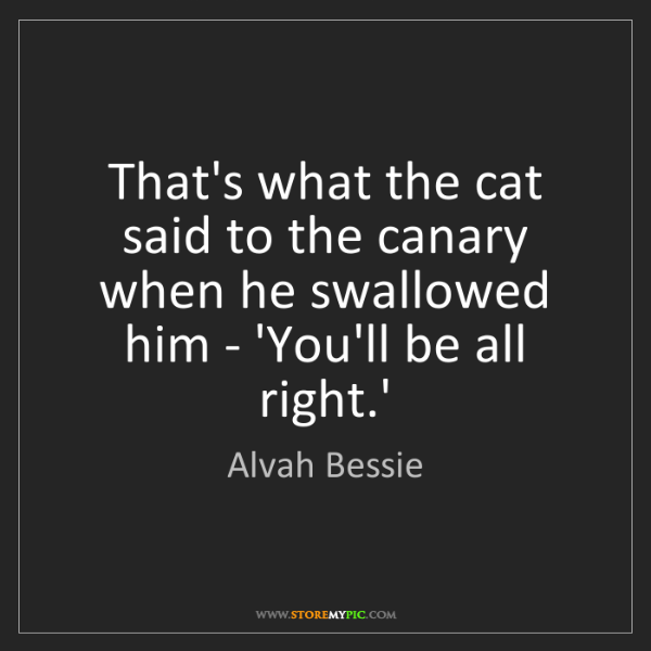 Alvah Bessie: That's what the cat said to the canary when he swallowed...
