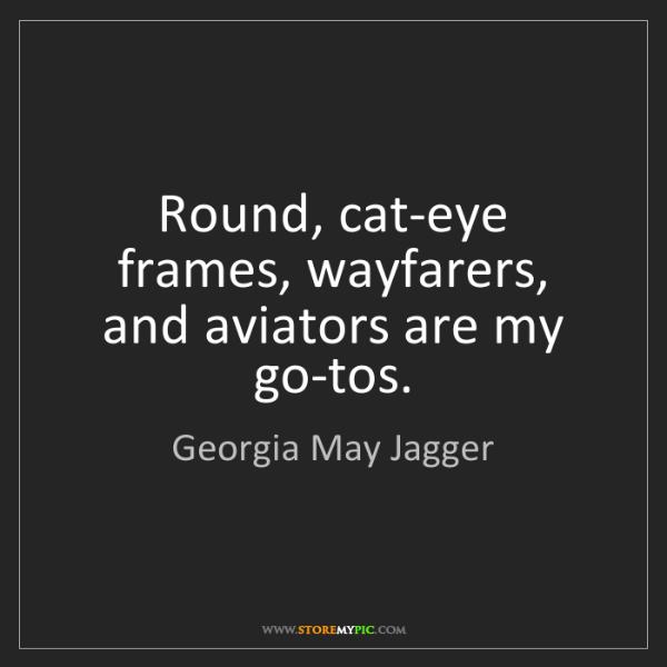 Georgia May Jagger: Round, cat-eye frames, wayfarers, and aviators are my...