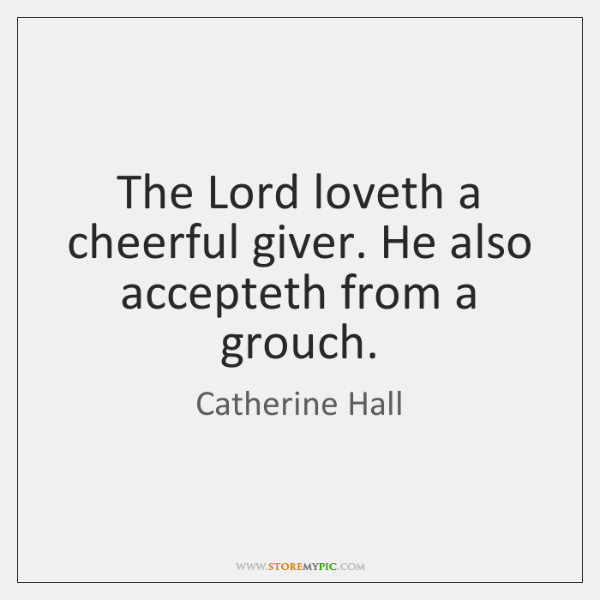 The Lord loveth a cheerful giver. He also accepteth from a grouch.