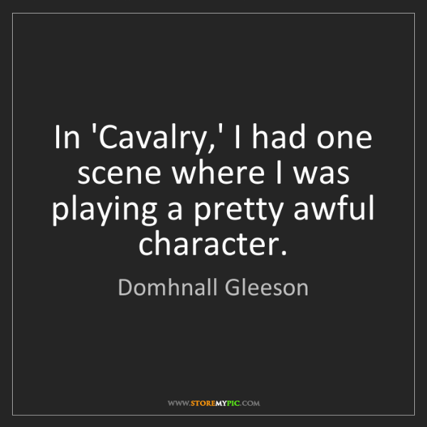 Domhnall Gleeson: In 'Cavalry,' I had one scene where I was playing a pretty...