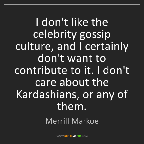 Merrill Markoe: I don't like the celebrity gossip culture, and I certainly...