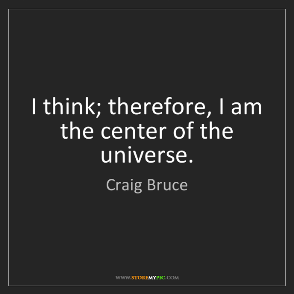 Craig Bruce: I think; therefore, I am the center of the universe.