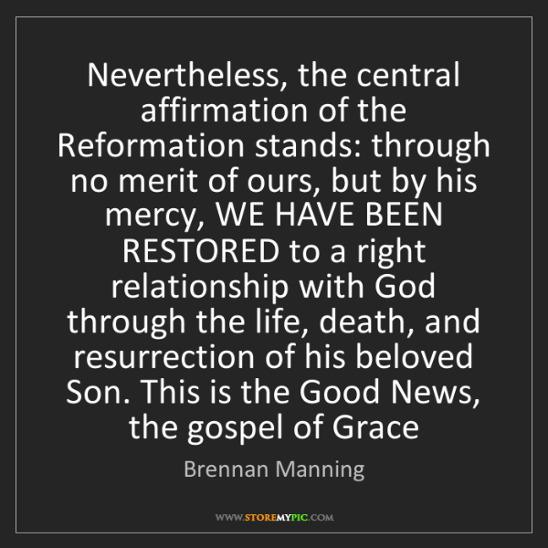 Brennan Manning: Nevertheless, the central affirmation of the Reformation...