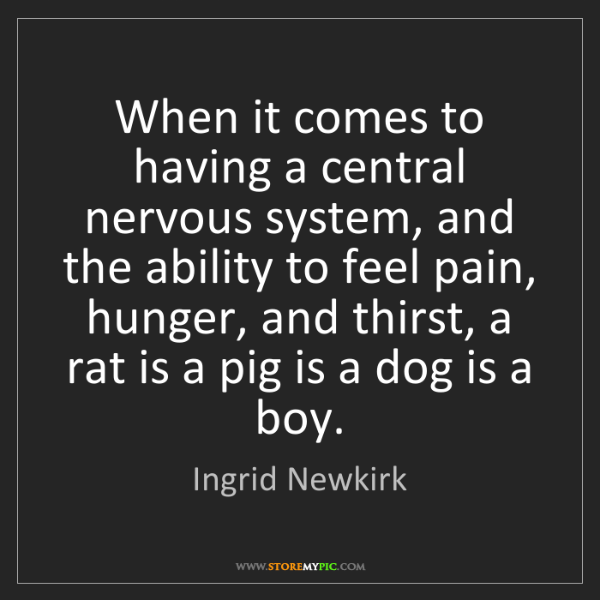 Ingrid Newkirk: When it comes to having a central nervous system, and...